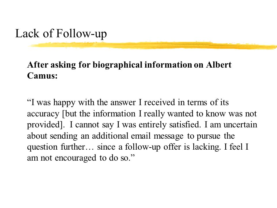 Lack of Follow-up zAfter asking for biographical information on Albert Camus: zI was happy with the answer I received in terms of its accuracy [but the information I really wanted to know was not provided].