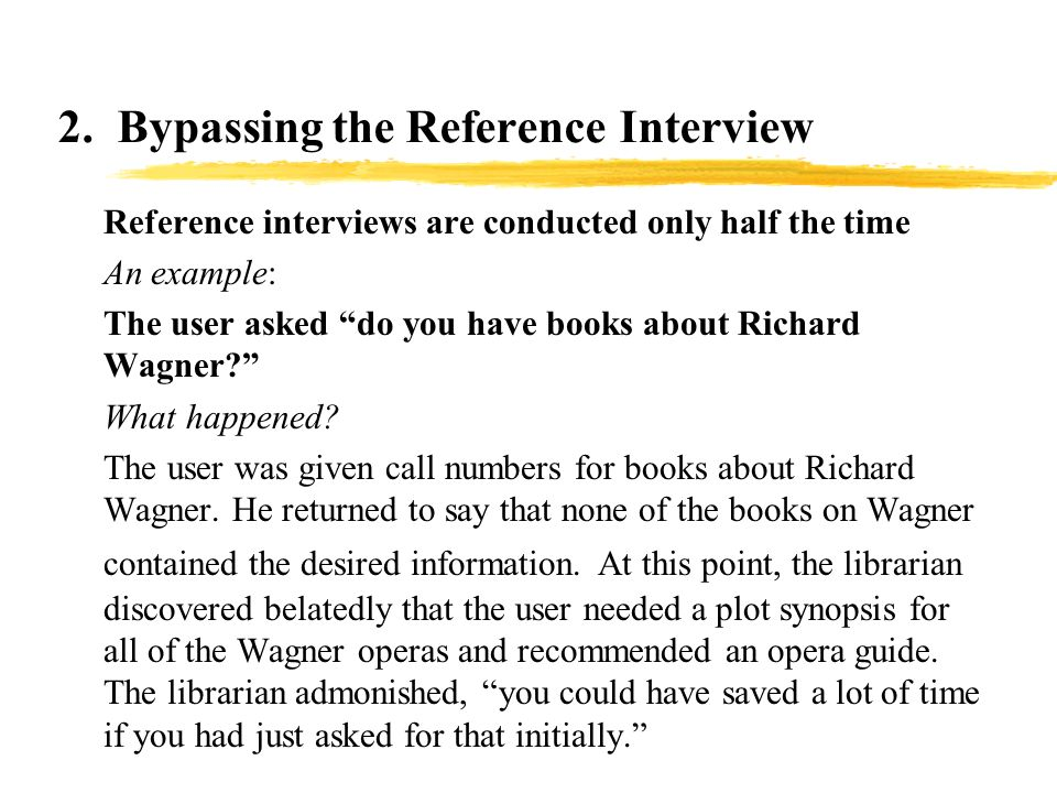 2. Bypassing the Reference Interview zReference interviews are conducted only half the time zAn example: zThe user asked do you have books about Richa