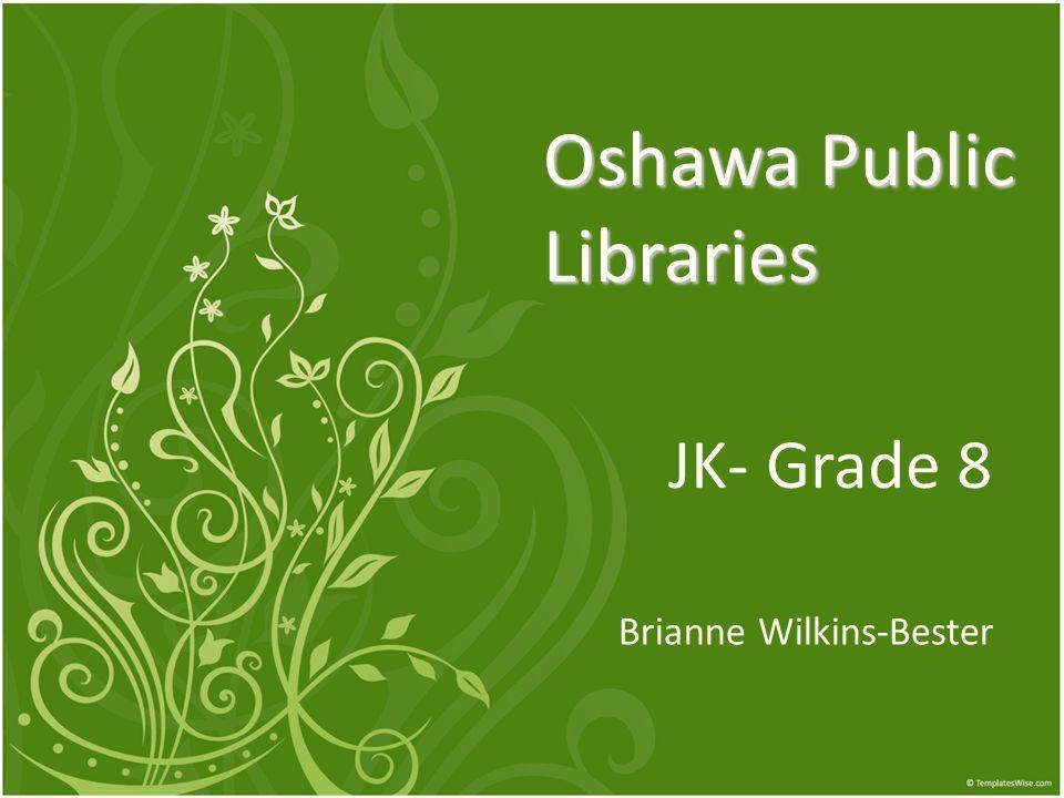 Oshawa Public Libraries JK- Grade 8 Brianne Wilkins-Bester