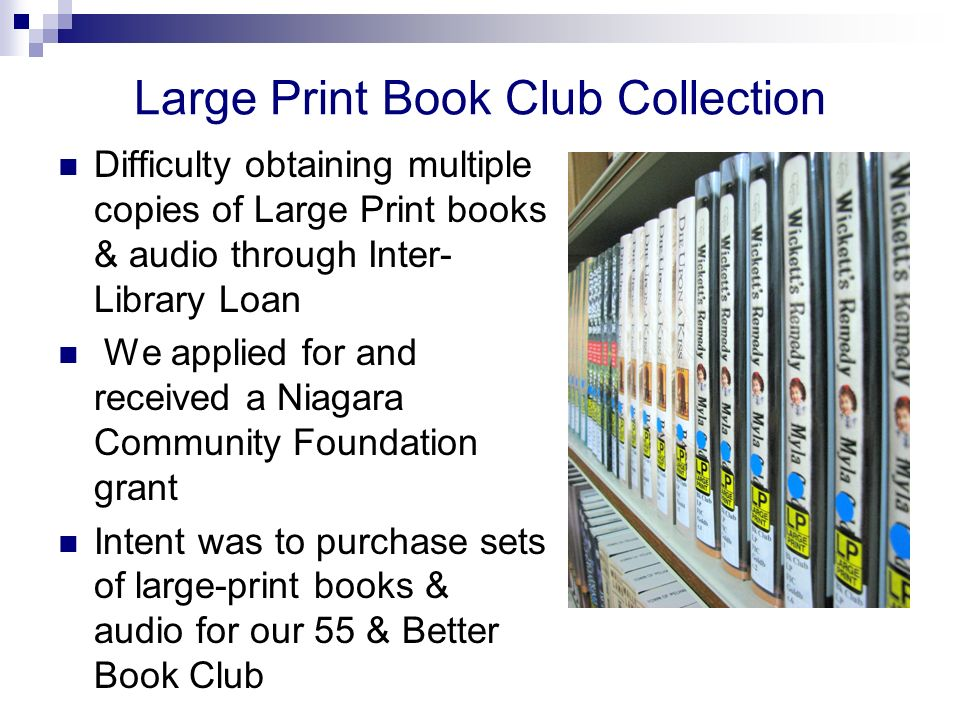 Large Print Book Club Collection Difficulty obtaining multiple copies of Large Print books & audio through Inter- Library Loan We applied for and received a Niagara Community Foundation grant Intent was to purchase sets of large-print books & audio for our 55 & Better Book Club