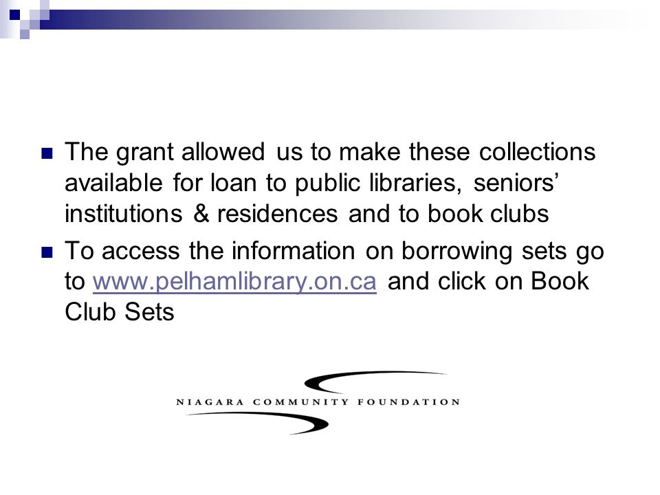 The grant allowed us to make these collections available for loan to public libraries, seniors institutions & residences and to book clubs To access the information on borrowing sets go to www.pelhamlibrary.on.ca and click on Book Club Setswww.pelhamlibrary.on.ca