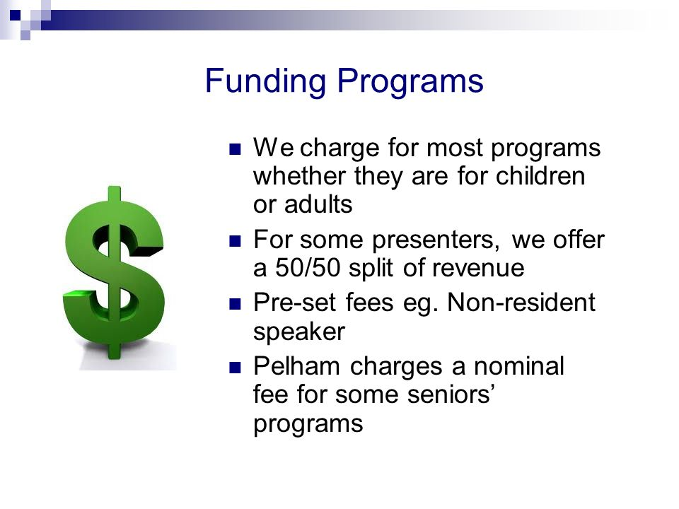 Funding Programs We charge for most programs whether they are for children or adults For some presenters, we offer a 50/50 split of revenue Pre-set fees eg.