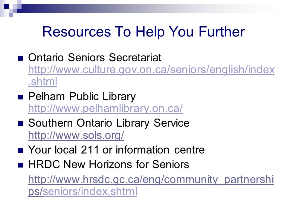 Resources To Help You Further Ontario Seniors Secretariat http://www.culture.gov.on.ca/seniors/english/index.shtml Pelham Public Library http://www.pelhamlibrary.on.ca/ Southern Ontario Library Service http://www.sols.org/ http://www.sols.org/ Your local 211 or information centre HRDC New Horizons for Seniors http://www.hrsdc.gc.ca/eng/community_partnershi ps/http://www.hrsdc.gc.ca/eng/community_partnershi ps/seniors/index.shtml