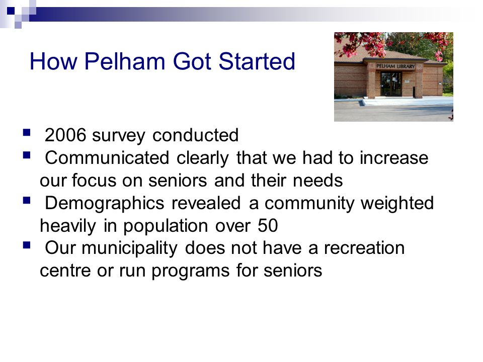 How Pelham Got Started 2006 survey conducted Communicated clearly that we had to increase our focus on seniors and their needs Demographics revealed a community weighted heavily in population over 50 Our municipality does not have a recreation centre or run programs for seniors