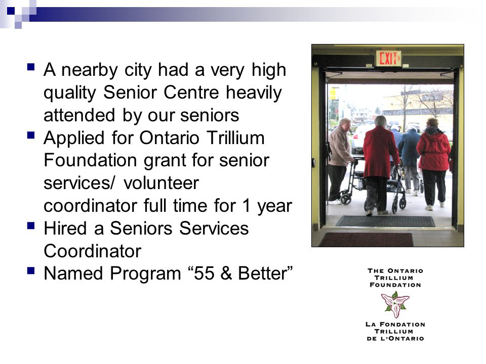A nearby city had a very high quality Senior Centre heavily attended by our seniors Applied for Ontario Trillium Foundation grant for senior services/ volunteer coordinator full time for 1 year Hired a Seniors Services Coordinator Named Program 55 & Better