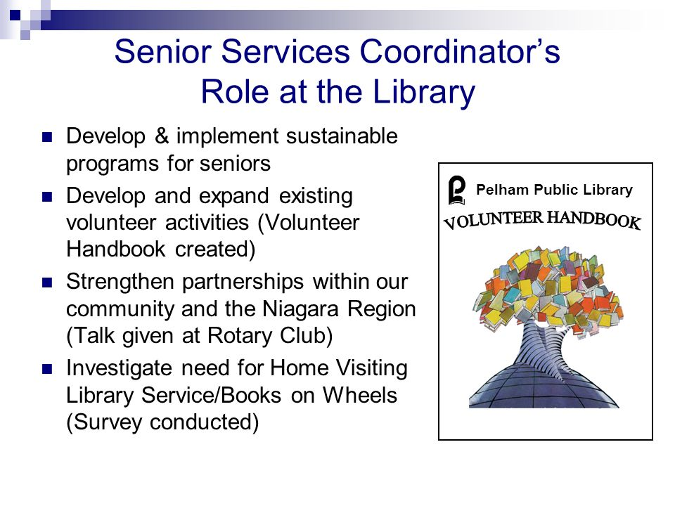 Senior Services Coordinators Role at the Library Develop & implement sustainable programs for seniors Develop and expand existing volunteer activities (Volunteer Handbook created) Strengthen partnerships within our community and the Niagara Region (Talk given at Rotary Club) Investigate need for Home Visiting Library Service/Books on Wheels (Survey conducted) Pelham Public Library