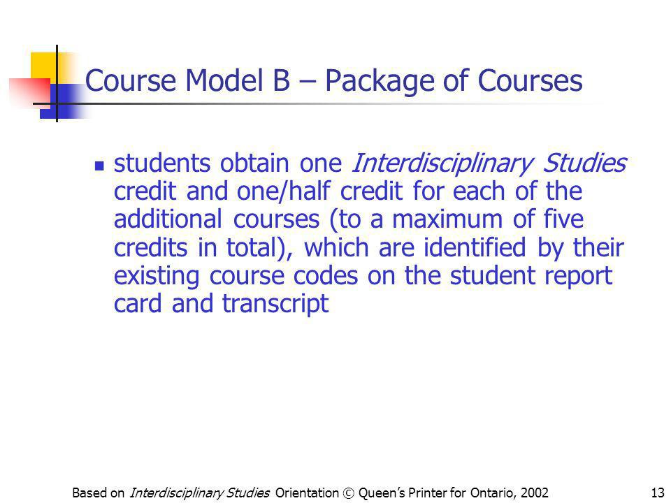 Based on Interdisciplinary Studies Orientation © Queens Printer for Ontario, 200213 Course Model B – Package of Courses students obtain one Interdisci