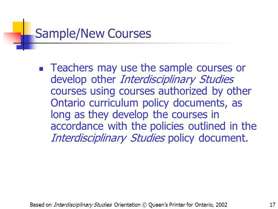 Based on Interdisciplinary Studies Orientation © Queens Printer for Ontario, 200217 Sample/New Courses Teachers may use the sample courses or develop