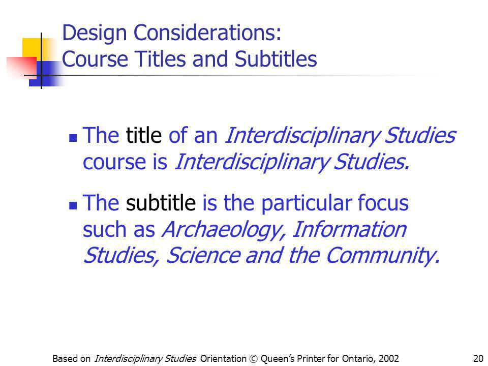 Based on Interdisciplinary Studies Orientation © Queens Printer for Ontario, 200220 Design Considerations: Course Titles and Subtitles The title of an