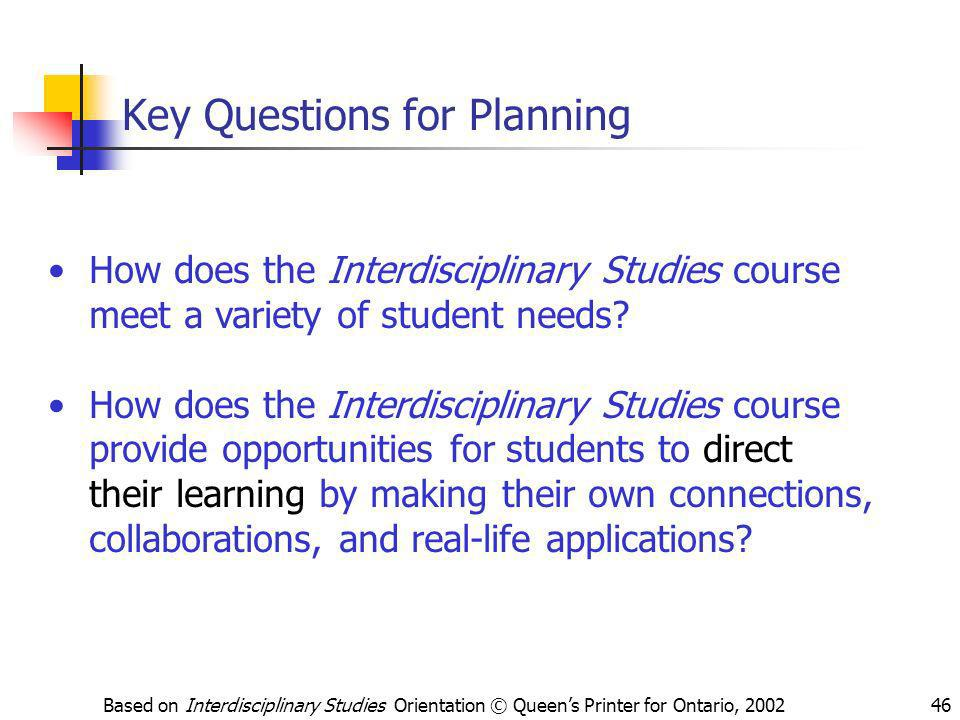 Based on Interdisciplinary Studies Orientation © Queens Printer for Ontario, 200246 Key Questions for Planning How does the Interdisciplinary Studies
