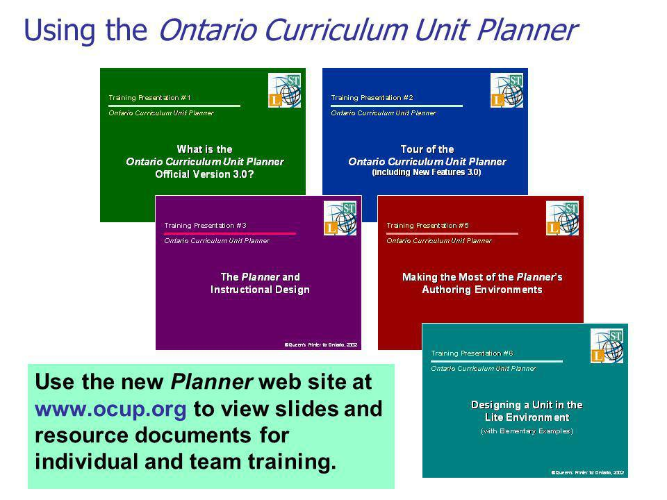 Using the Ontario Curriculum Unit Planner Use the new Planner web site at www.ocup.org to view slides and resource documents for individual and team t