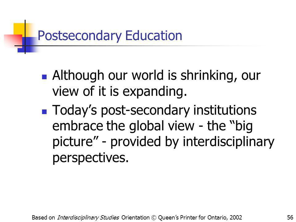 Based on Interdisciplinary Studies Orientation © Queens Printer for Ontario, 200256 Postsecondary Education Although our world is shrinking, our view