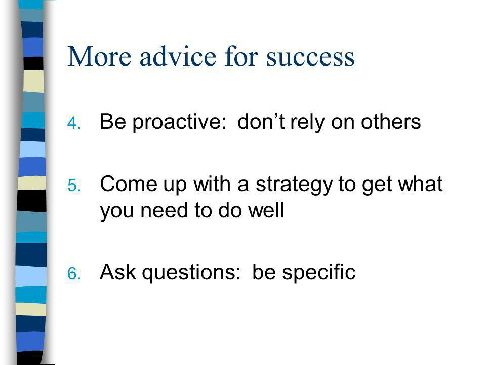 More advice for success 4. Be proactive: dont rely on others 5. Come up with a strategy to get what you need to do well 6. Ask questions: be specific