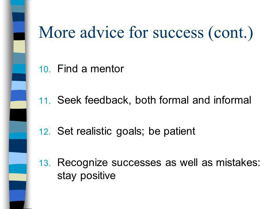 More advice for success (cont.) 10. Find a mentor 11. Seek feedback, both formal and informal 12. Set realistic goals; be patient 13. Recognize succes