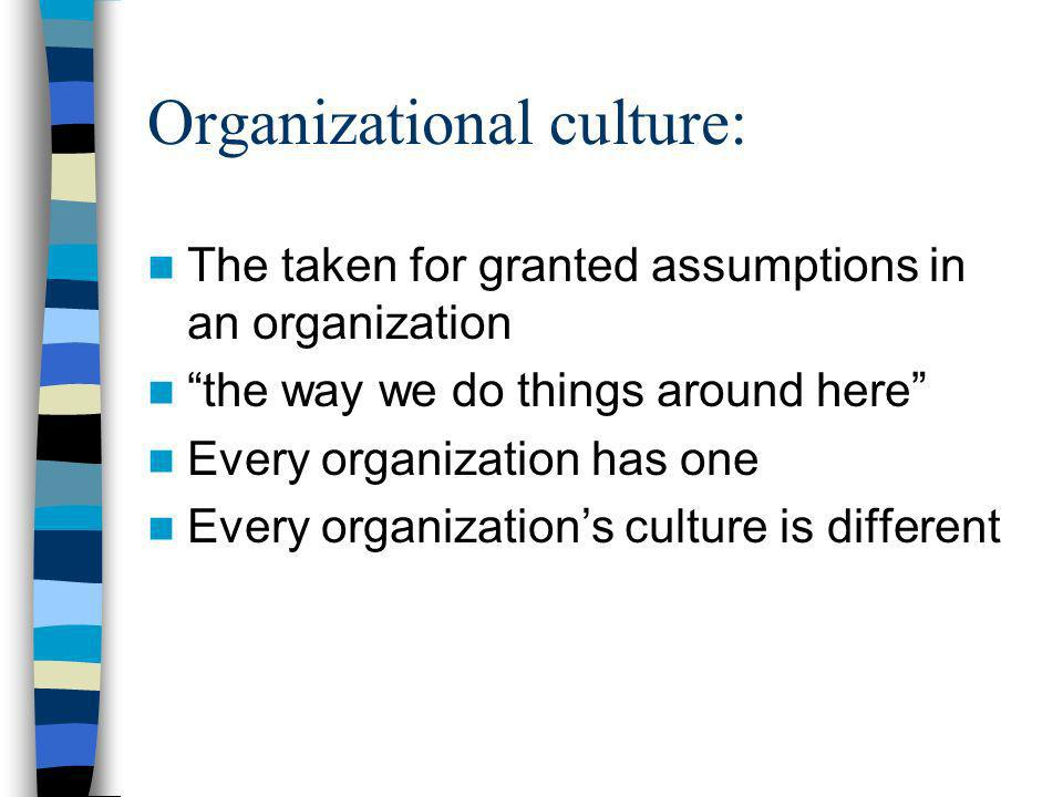 Organizational culture: The taken for granted assumptions in an organization the way we do things around here Every organization has one Every organizations culture is different