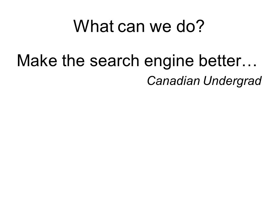 What can we do Make the search engine better… Canadian Undergrad