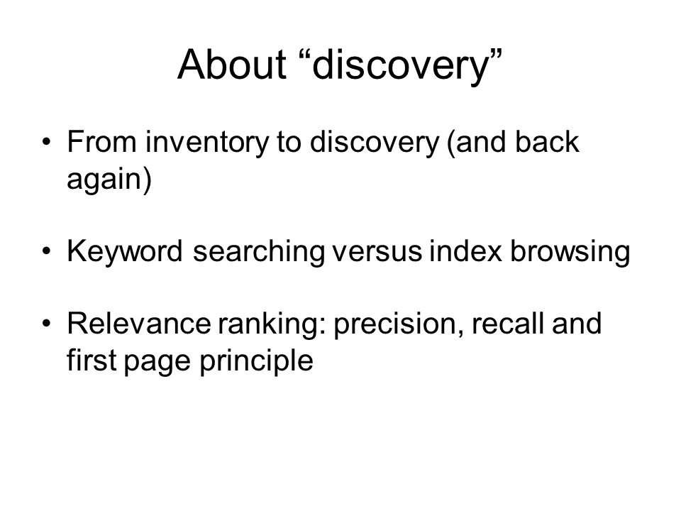 About discovery From inventory to discovery (and back again) Keyword searching versus index browsing Relevance ranking: precision, recall and first page principle