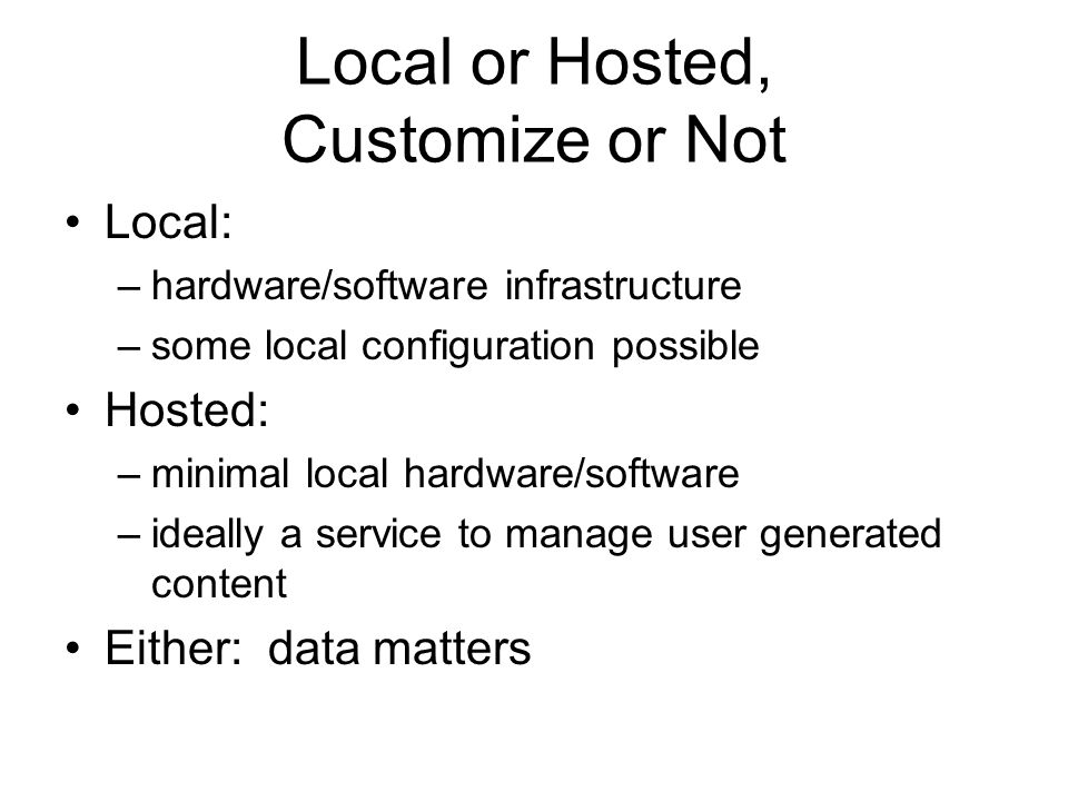 Local or Hosted, Customize or Not Local: –hardware/software infrastructure –some local configuration possible Hosted: –minimal local hardware/software –ideally a service to manage user generated content Either: data matters