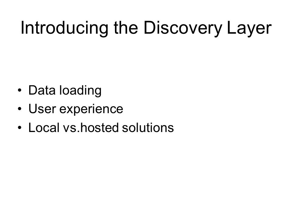 Introducing the Discovery Layer Data loading User experience Local vs.hosted solutions
