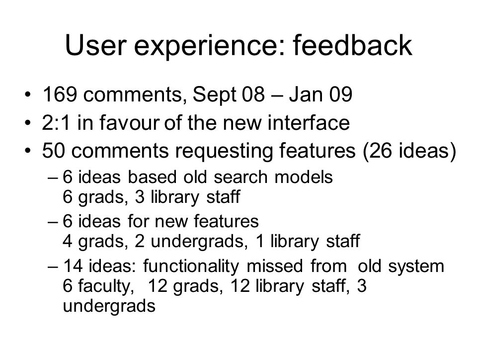 User experience: feedback 169 comments, Sept 08 – Jan 09 2:1 in favour of the new interface 50 comments requesting features (26 ideas) –6 ideas based old search models 6 grads, 3 library staff –6 ideas for new features 4 grads, 2 undergrads, 1 library staff –14 ideas: functionality missed from old system 6 faculty, 12 grads, 12 library staff, 3 undergrads