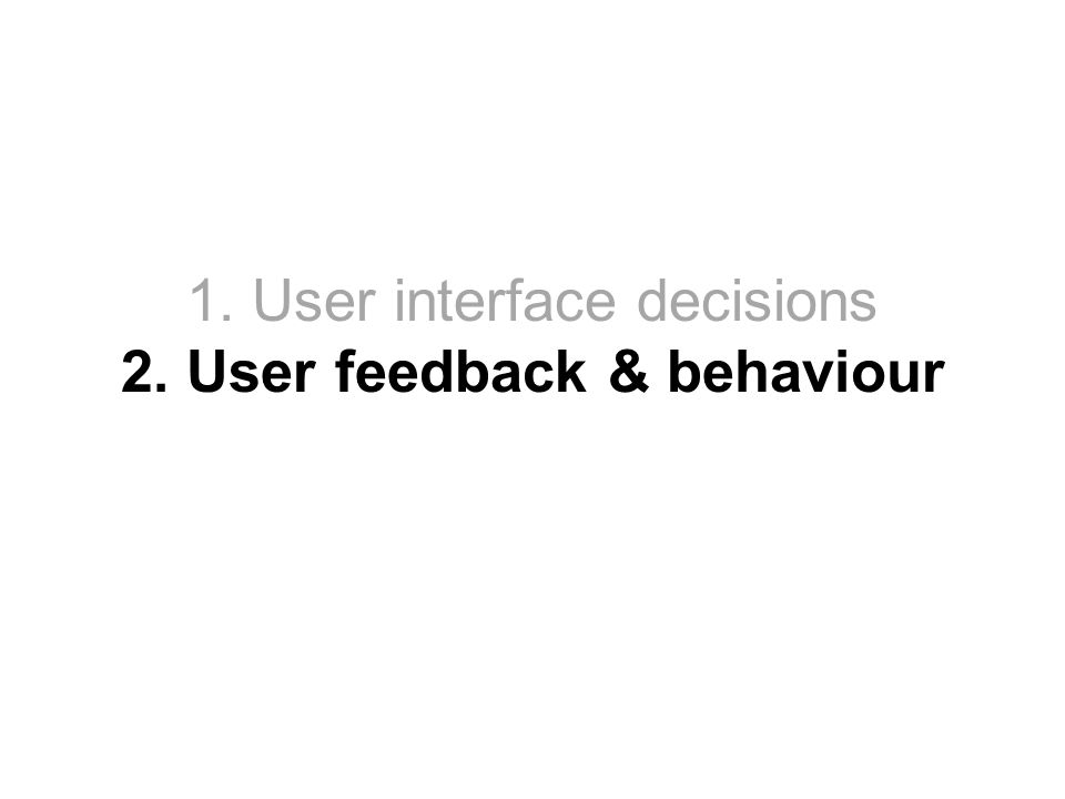 1. User interface decisions 2. User feedback & behaviour