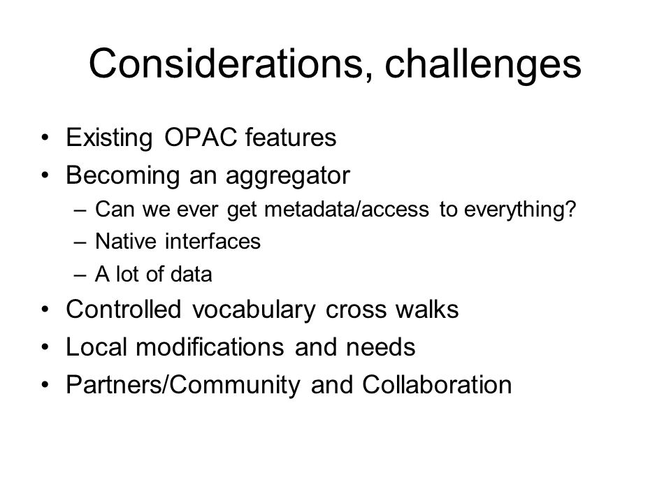 Considerations, challenges Existing OPAC features Becoming an aggregator –Can we ever get metadata/access to everything.