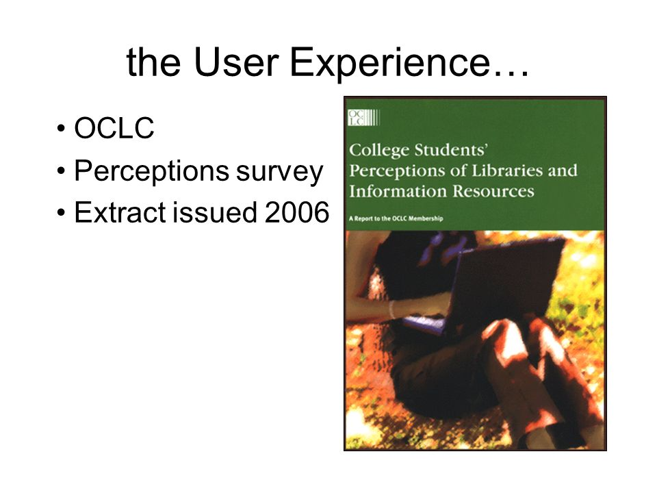 the User Experience… OCLC Perceptions survey Extract issued 2006