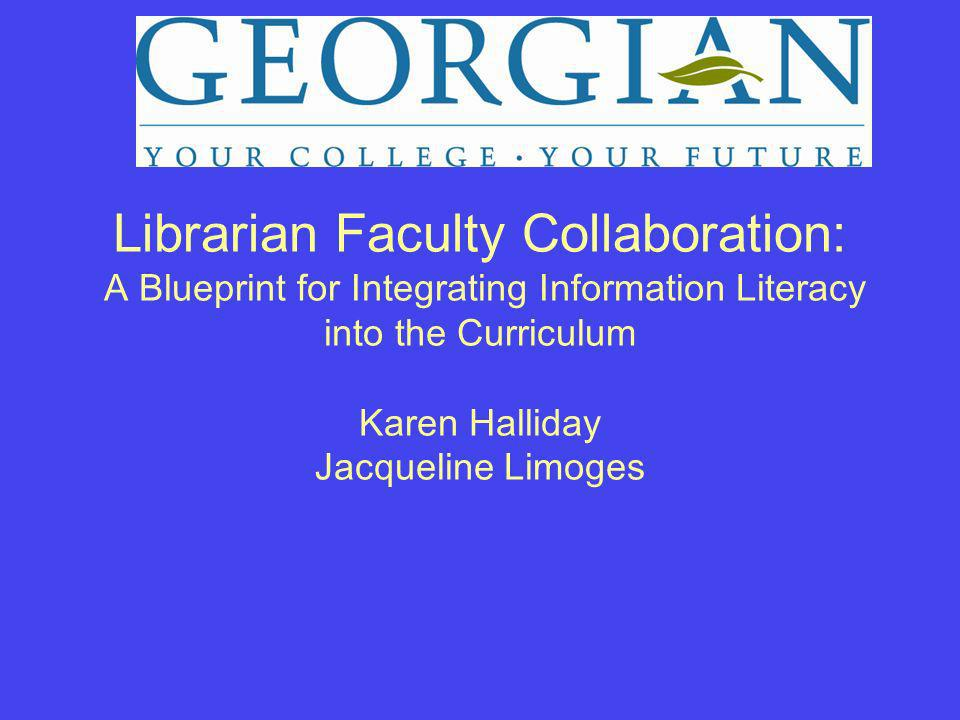 Librarian Faculty Collaboration: A Blueprint for Integrating Information Literacy into the Curriculum Karen Halliday Jacqueline Limoges