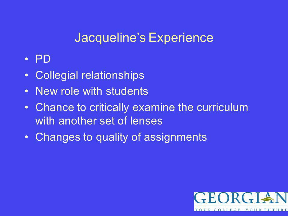 Jacquelines Experience PD Collegial relationships New role with students Chance to critically examine the curriculum with another set of lenses Changes to quality of assignments