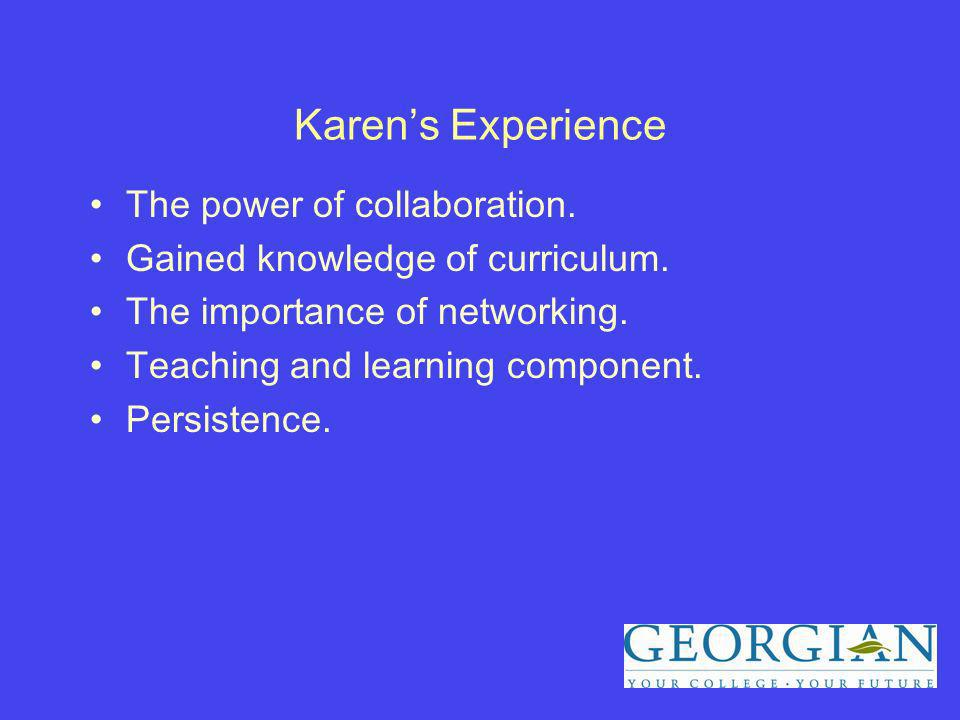 Karens Experience The power of collaboration. Gained knowledge of curriculum.