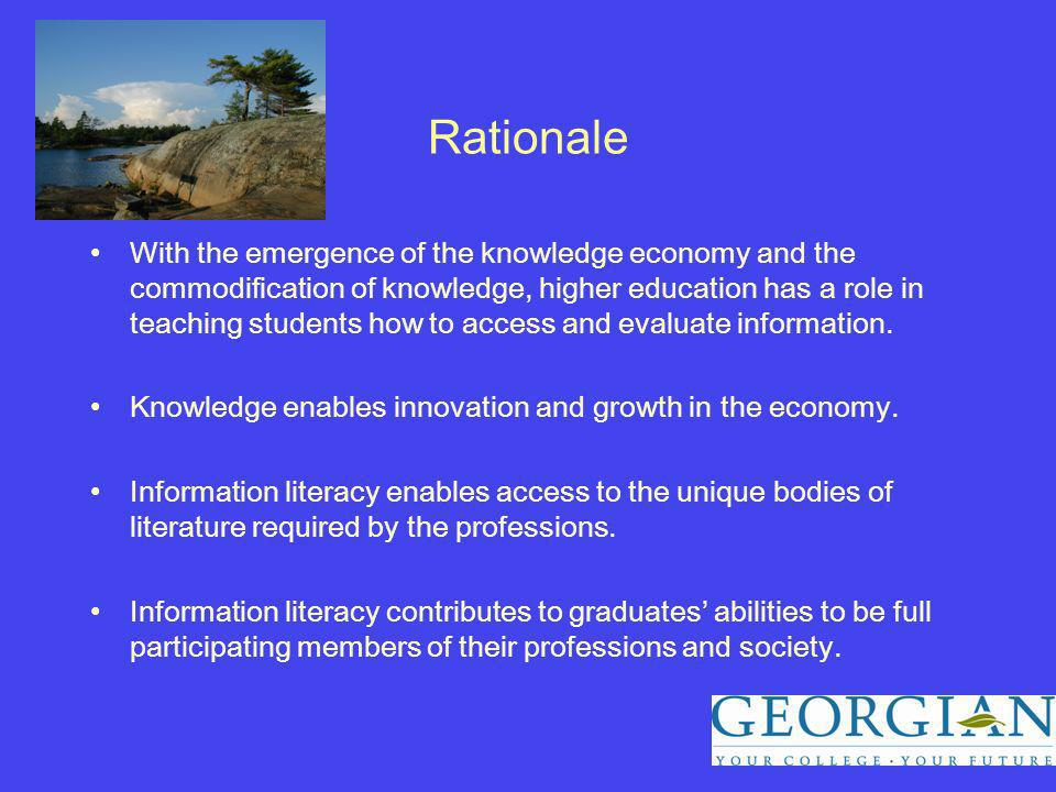 Rationale With the emergence of the knowledge economy and the commodification of knowledge, higher education has a role in teaching students how to access and evaluate information.
