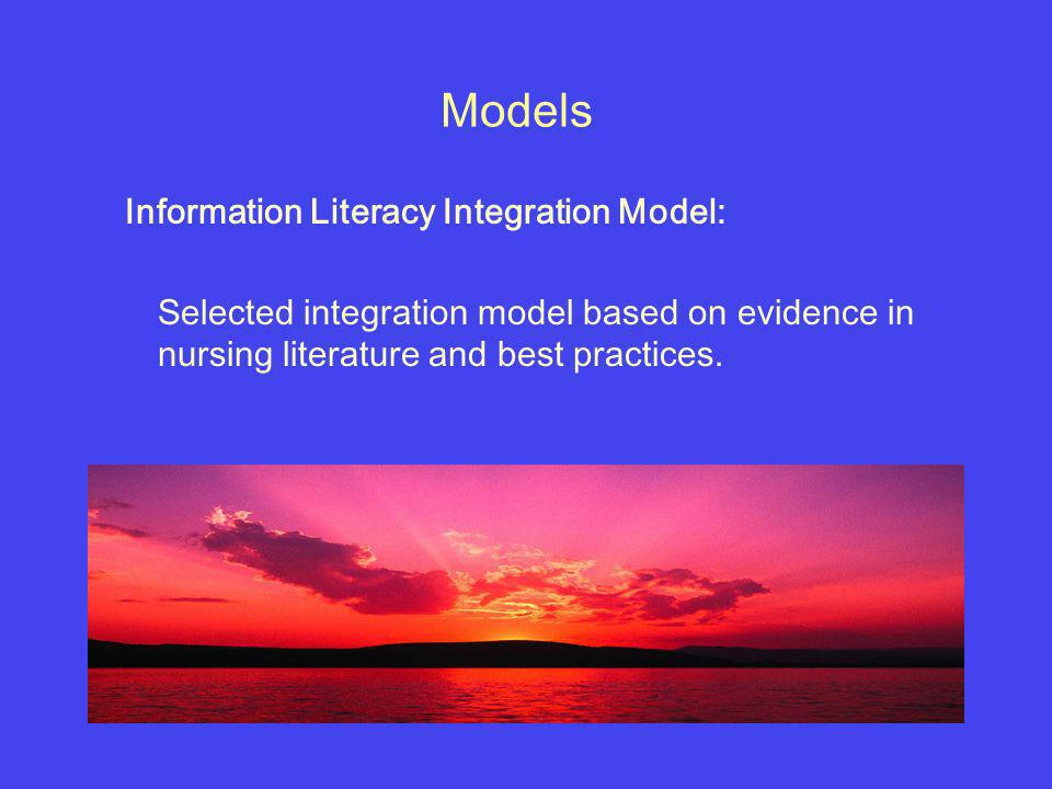 Models Information Literacy Integration Model: Selected integration model based on evidence in nursing literature and best practices.