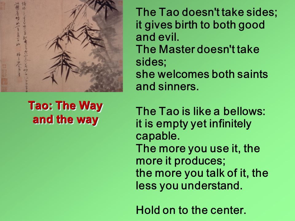 The Tao doesn't take sides; it gives birth to both good and evil. The Master doesn't take sides; she welcomes both saints and sinners. The Tao is like