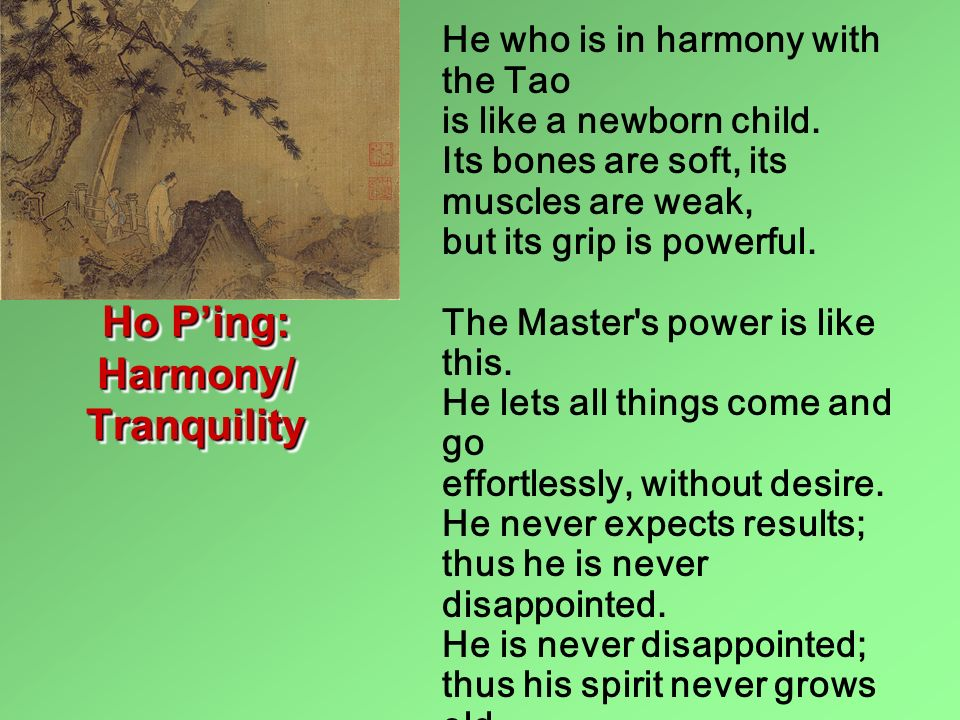 He who is in harmony with the Tao is like a newborn child. Its bones are soft, its muscles are weak, but its grip is powerful. The Master's power is l