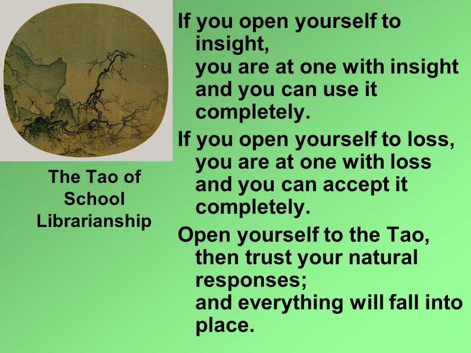 The Tao of School Librarianship If you open yourself to insight, you are at one with insight and you can use it completely. If you open yourself to lo