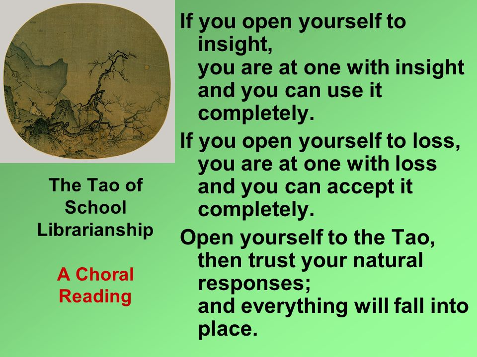 The Tao of School Librarianship A Choral Reading If you open yourself to insight, you are at one with insight and you can use it completely. If you op