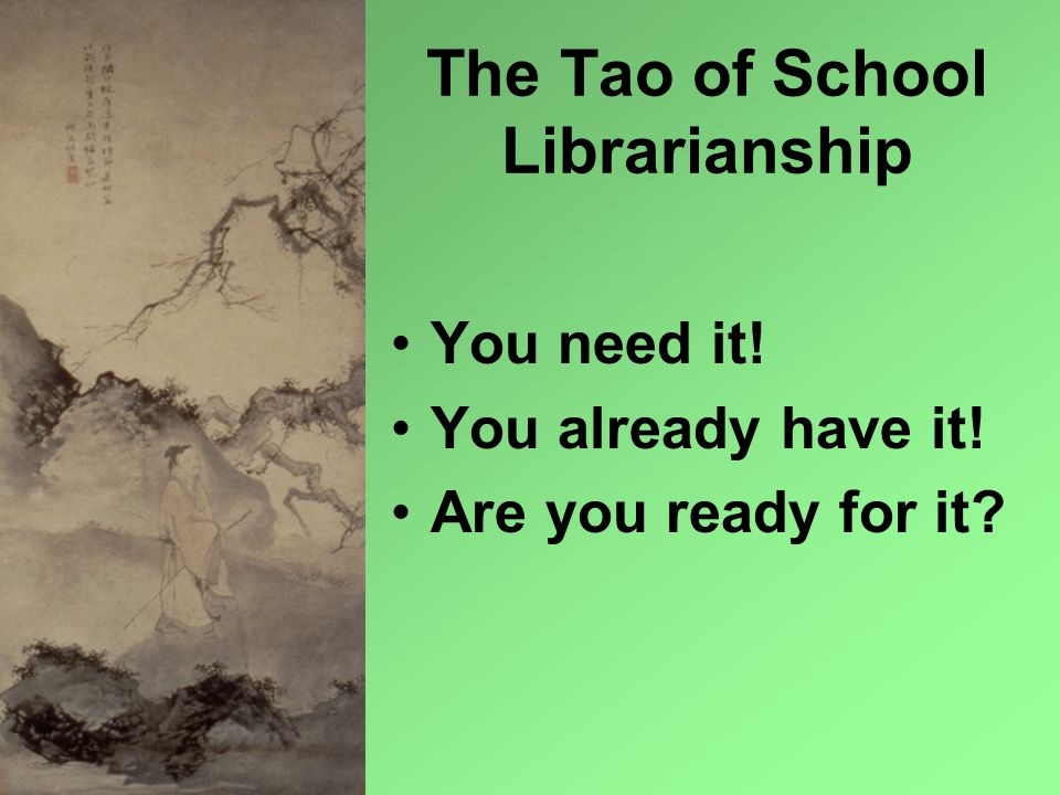 The Tao of School Librarianship You need it! You already have it! Are you ready for it?