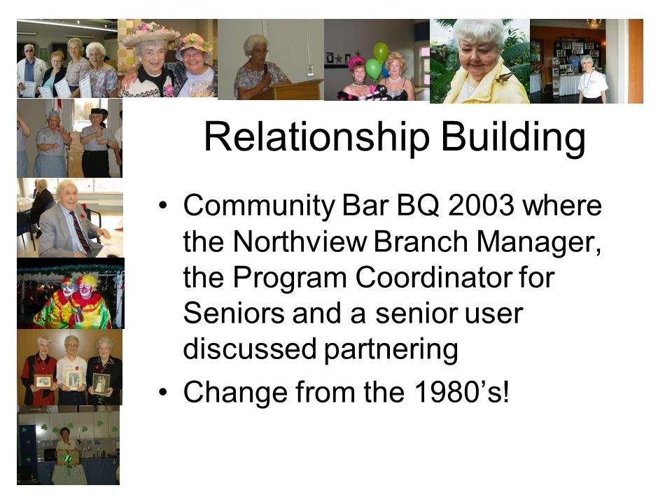 Relationship Building Community Bar BQ 2003 where the Northview Branch Manager, the Program Coordinator for Seniors and a senior user discussed partnering Change from the 1980s!