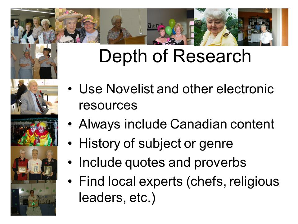 Depth of Research Use Novelist and other electronic resources Always include Canadian content History of subject or genre Include quotes and proverbs Find local experts (chefs, religious leaders, etc.)