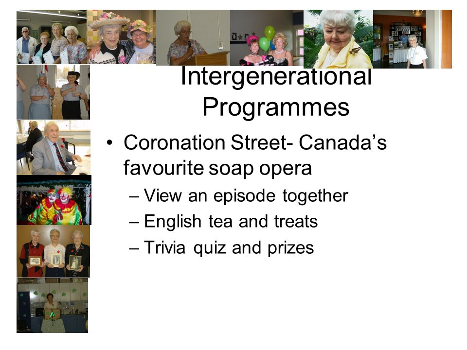 Intergenerational Programmes Coronation Street- Canadas favourite soap opera –View an episode together –English tea and treats –Trivia quiz and prizes