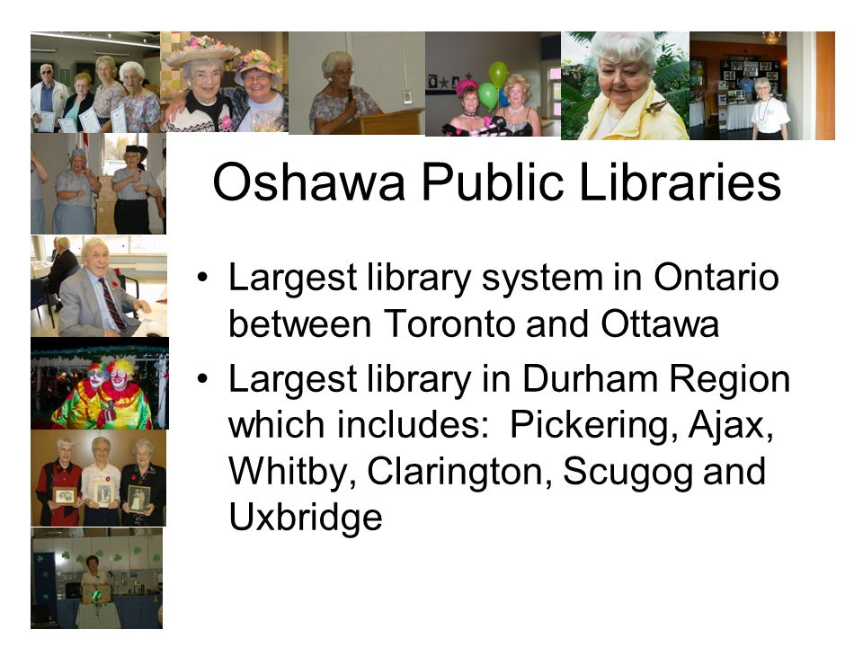 Oshawa Public Libraries Largest library system in Ontario between Toronto and Ottawa Largest library in Durham Region which includes: Pickering, Ajax, Whitby, Clarington, Scugog and Uxbridge
