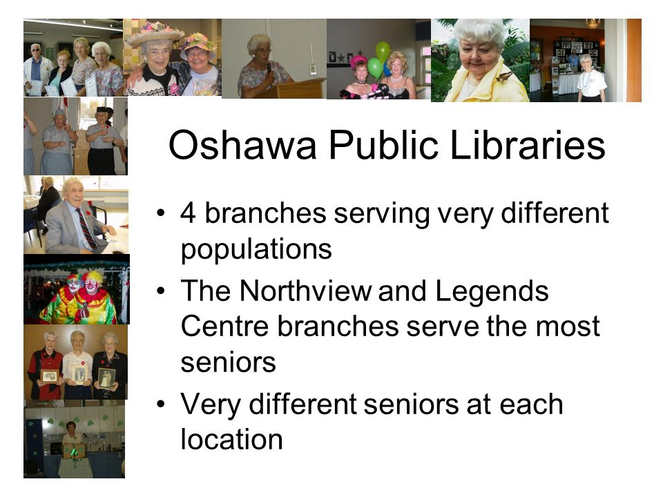 Oshawa Public Libraries 4 branches serving very different populations The Northview and Legends Centre branches serve the most seniors Very different seniors at each location