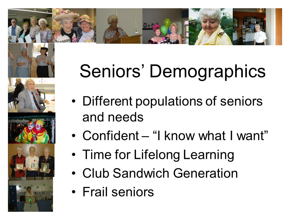 Seniors Demographics Different populations of seniors and needs Confident – I know what I want Time for Lifelong Learning Club Sandwich Generation Frail seniors
