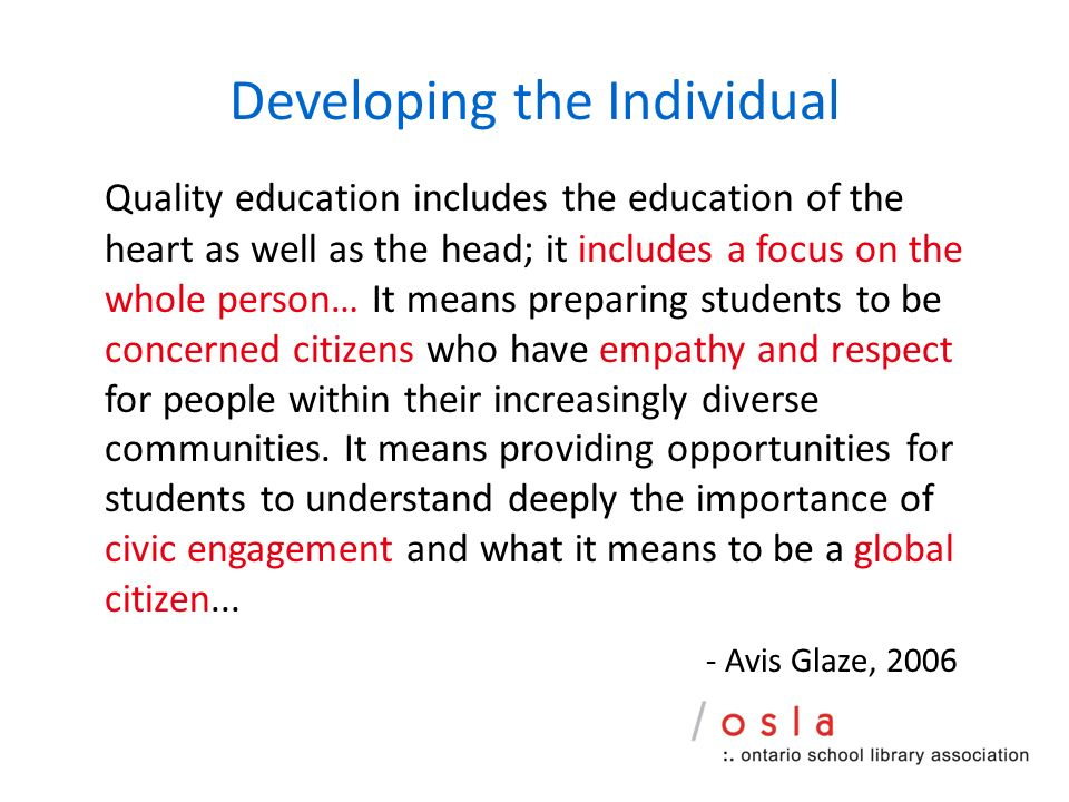 Developing the Individual Quality education includes the education of the heart as well as the head; it includes a focus on the whole person… It means preparing students to be concerned citizens who have empathy and respect for people within their increasingly diverse communities.