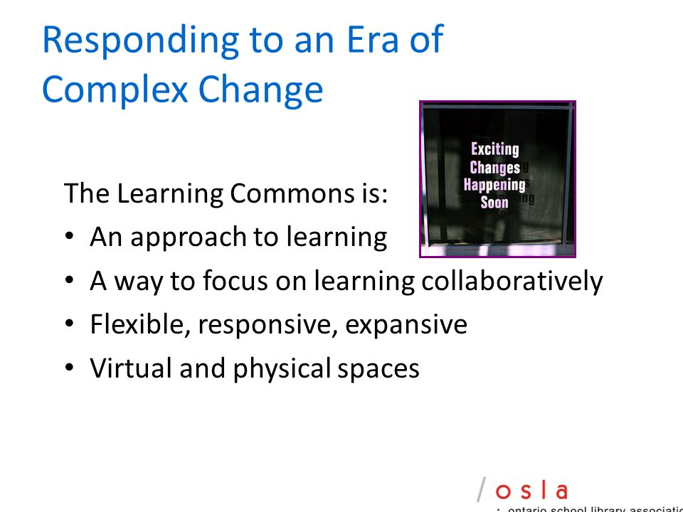 Responding to an Era of Complex Change The Learning Commons is: An approach to learning A way to focus on learning collaboratively Flexible, responsive, expansive Virtual and physical spaces