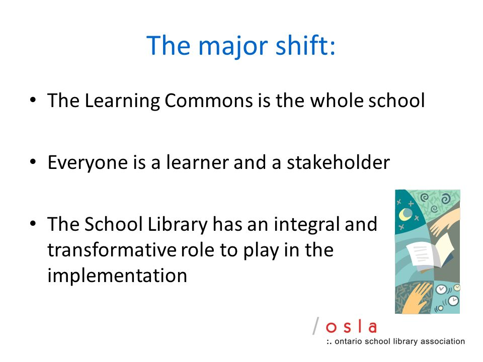 The major shift: The Learning Commons is the whole school Everyone is a learner and a stakeholder The School Library has an integral and transformative role to play in the implementation