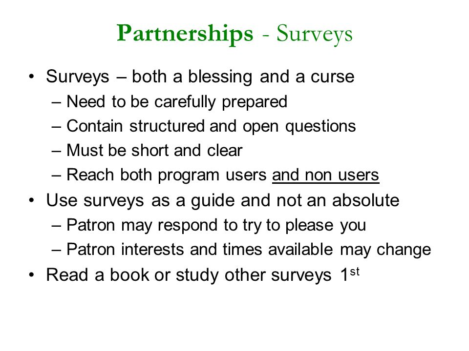 Partnerships - Surveys Surveys – both a blessing and a curse –Need to be carefully prepared –Contain structured and open questions –Must be short and clear –Reach both program users and non users Use surveys as a guide and not an absolute –Patron may respond to try to please you –Patron interests and times available may change Read a book or study other surveys 1 st