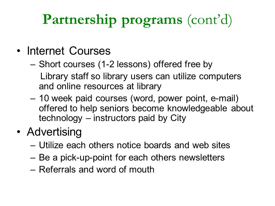 Partnership programs (contd) Internet Courses –Short courses (1-2 lessons) offered free by Library staff so library users can utilize computers and online resources at library –10 week paid courses (word, power point, e-mail) offered to help seniors become knowledgeable about technology – instructors paid by City Advertising –Utilize each others notice boards and web sites –Be a pick-up-point for each others newsletters –Referrals and word of mouth