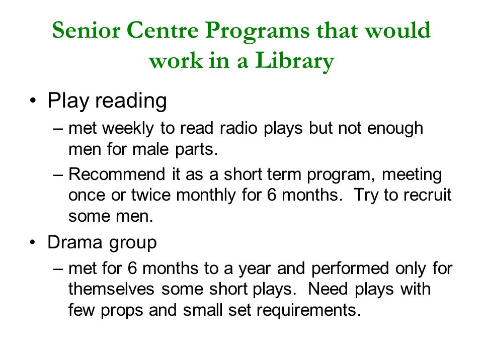 Senior Centre Programs that would work in a Library Play reading –met weekly to read radio plays but not enough men for male parts. –Recommend it as a