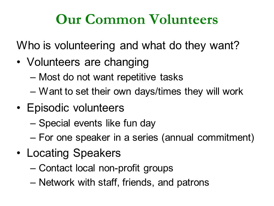 Our Common Volunteers Who is volunteering and what do they want? Volunteers are changing –Most do not want repetitive tasks –Want to set their own day